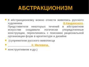 АБСТРАКЦИОНИЗМ К абстракционизму можно отнести живопись русского художника В.