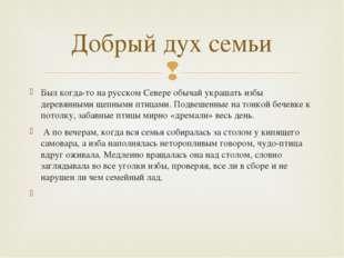 Добрый дух семьи Был когда-то на русском Севере обычай украшать избы деревянн