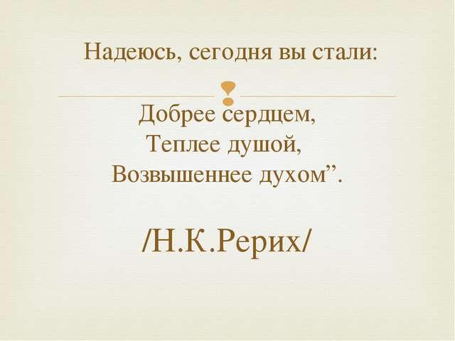 Надеюсь, сегодня вы стали:  Добрее сердцем, Теплее душой, Возвышеннее духом...