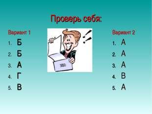 Проверь себя: Вариант 1 Б Б А Г В Вариант 2 А А А В А