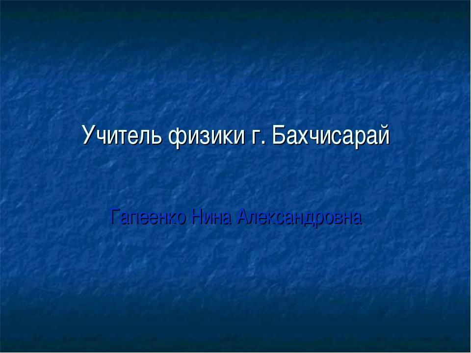 Учитель физики г. Бахчисарай Гапеенко Нина Александровна
