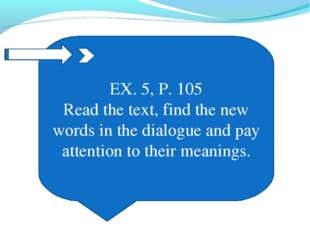 EX. 5, P. 105 Read the text, find the new words in the dialogue and pay atten