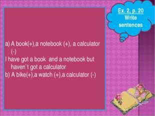 Ex. 2, p. 20 Write sentences A book(+),a notebook (+), a calculator (-) I hav