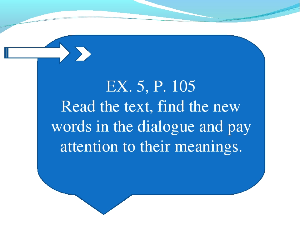 EX. 5, P. 105 Read the text, find the new words in the dialogue and pay atten...