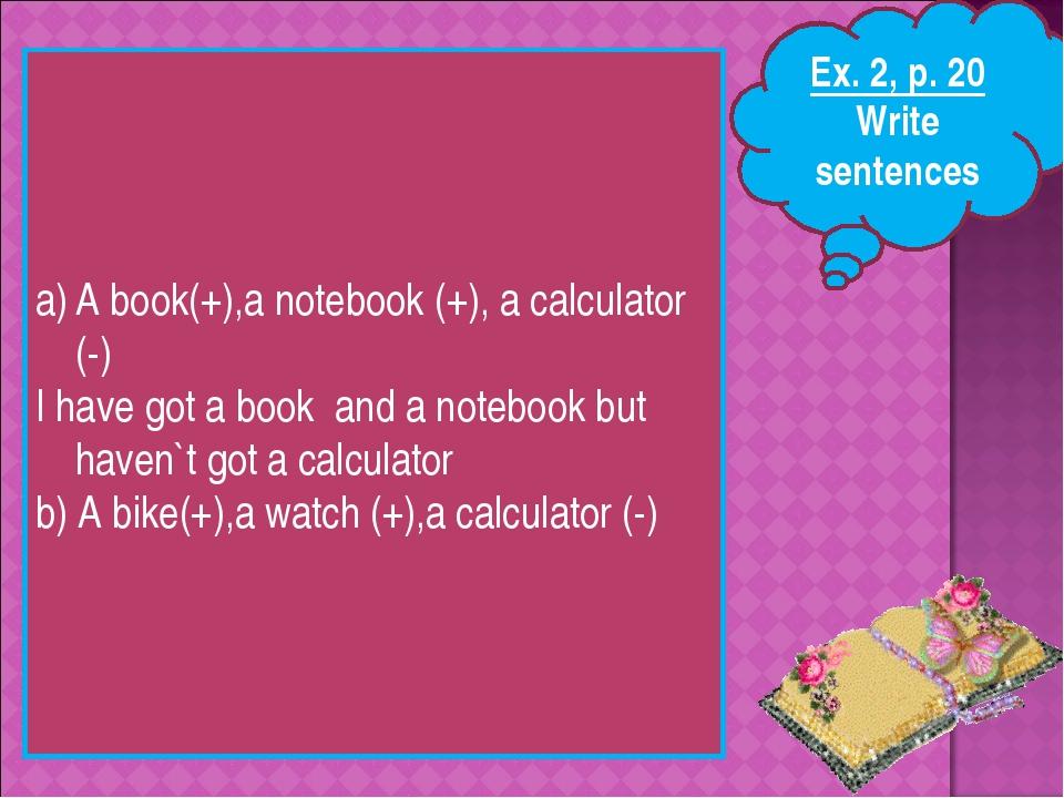 Ex. 2, p. 20 Write sentences A book(+),a notebook (+), a calculator (-) I hav...
