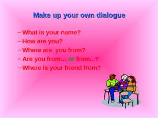 Make up your own dialogue What is your name? How are you? Where are you from?