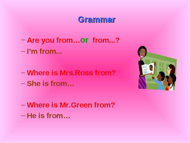 Grammar Are you from…or from...? I'm from... Where is Mrs.Ross from? She is...