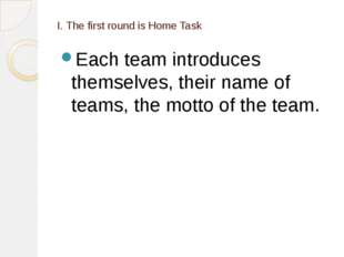 I. The first round is Home Task Each team introduces themselves, their name o