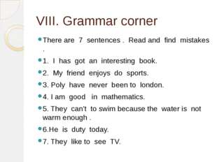 VIII. Grammar corner There are 7 sentences . Read and find mistakes . 1. I ha