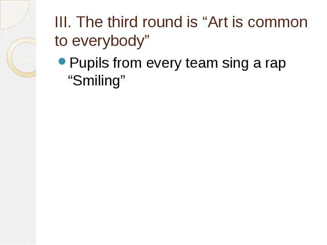 "III. The third round is ""Art is common to everybody"" Pupils from every team s..."