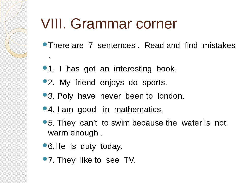 VIII. Grammar corner There are 7 sentences . Read and find mistakes . 1. I ha...