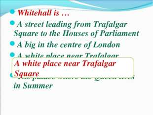 Whitehall is … A street leading from Trafalgar Square to the Houses of Parlia
