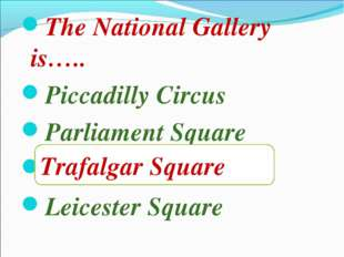 The National Gallery is….. Piccadilly Circus Parliament Square Trafalgar Squa