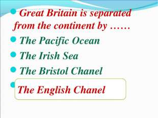 Great Britain is separated from the continent by …… The Pacific Ocean The Iri