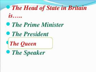 The Head of State in Britain is….. The Prime Minister The President The Queen