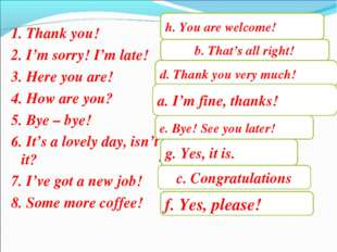 1. Thank you! 2. I'm sorry! I'm late! 3. Here you are! 4. How are you? 5. By