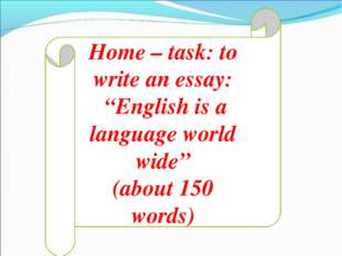 "Home – task: to write an essay: ""English is a language world wide"" (about 150"