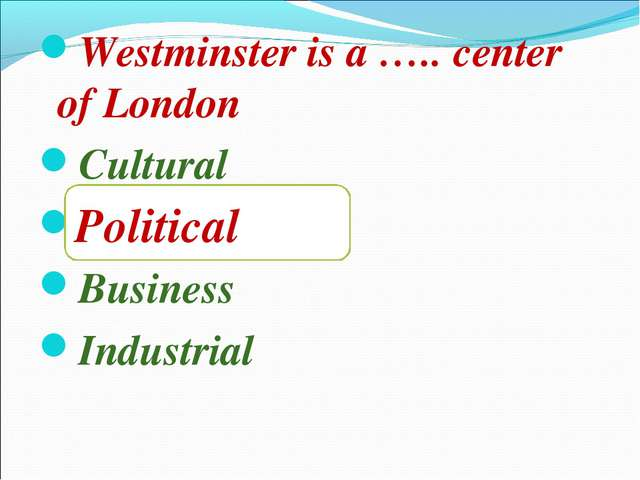 Westminster is a ….. center of London Cultural Political Business Industrial...