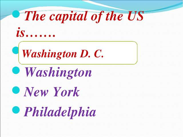 The capital of the US is……. Washington D. C. Washington New York Philadelphia...