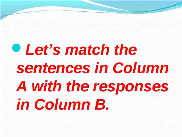 Let's match the sentences in Column A with the responses in Column B.