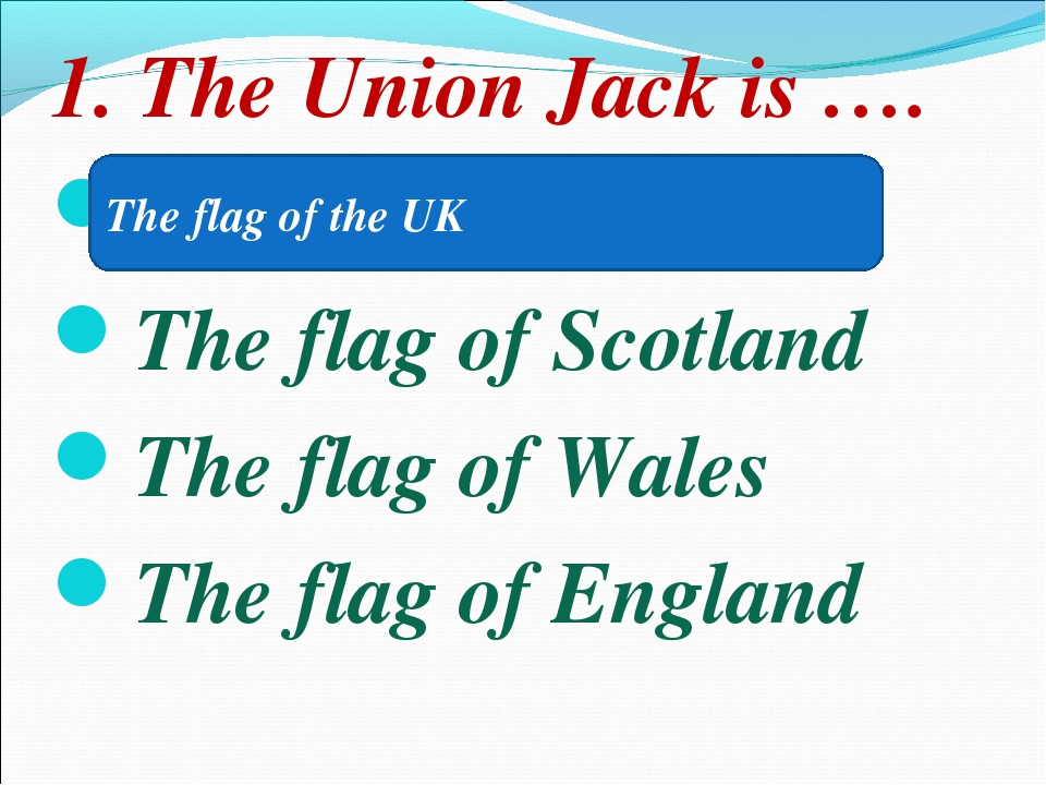 1. The Union Jack is …. The flag of the UK The flag of Scotland The flag of W...