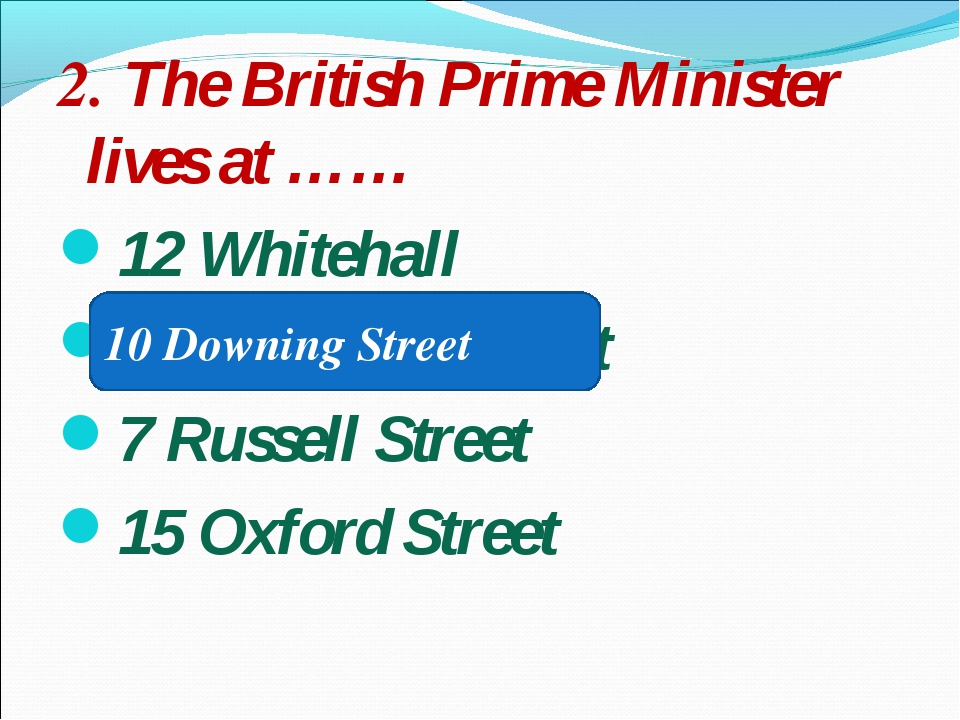 2. The British Prime Minister lives at …… 12 Whitehall 10 Downing Street 7 Ru...