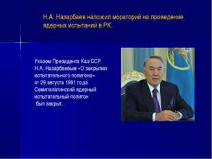 Указом Президента Каз ССР Н.А. Назарбаевым «О закрытии испытательного полигон