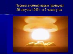 Первый атомный взрыв прозвучал 29 августа 1949 г. в 7 часов утра