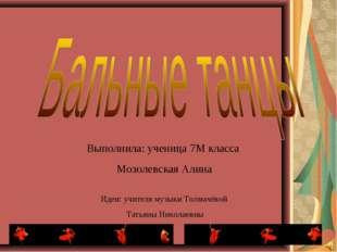 Выполнила: ученица 7М класса Мозолевская Алина Идеи: учителя музыки Толмачёво