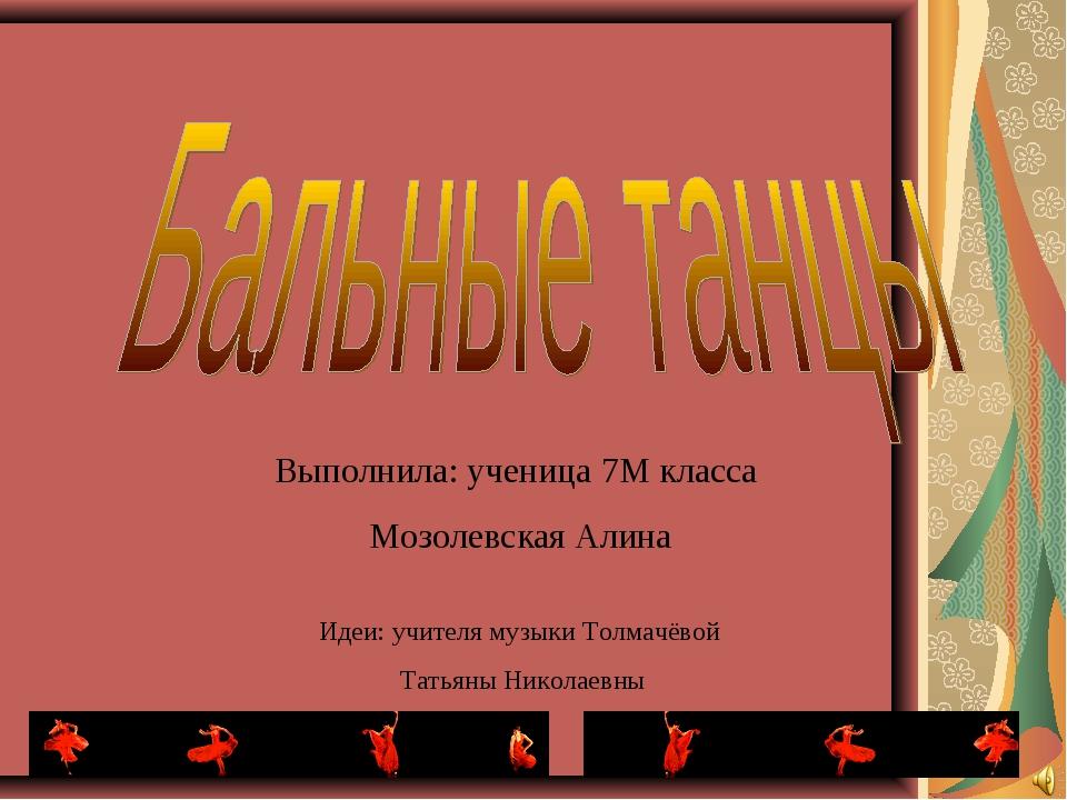 Выполнила: ученица 7М класса Мозолевская Алина Идеи: учителя музыки Толмачёво...