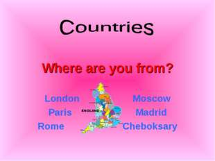 Where are you from? London Moscow Paris Madrid Rome Cheboksary