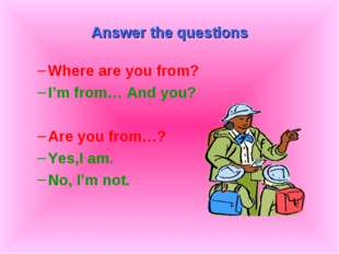 Answer the questions Where are you from? I'm from… And you? Are you from…? Ye