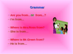 Grammar Are you from…or from...? I'm from... Where is Mrs.Ross from? She is
