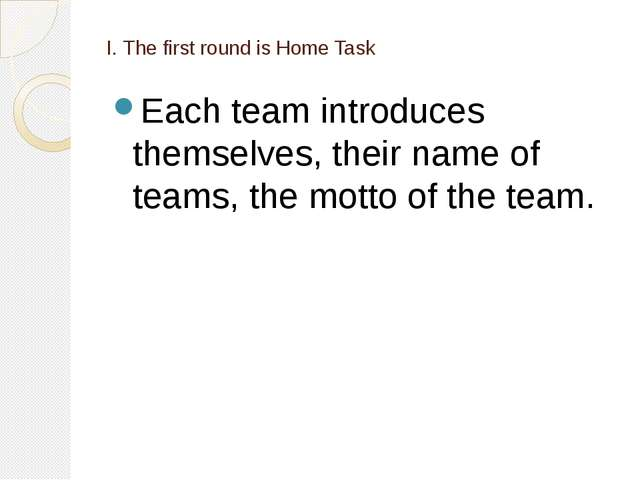 I. The first round is Home Task Each team introduces themselves, their name o...