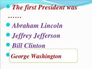 The first President was …… Abraham Lincoln Jeffrey Jefferson Bill Clinton Geo