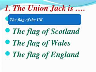 1. The Union Jack is …. The flag of the UK The flag of Scotland The flag of W