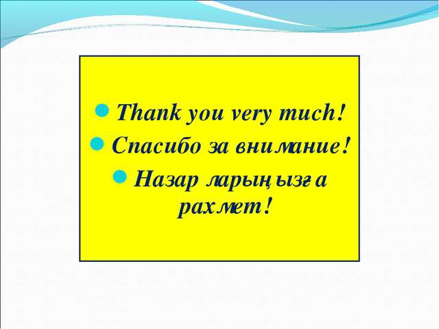 Thank you very much! Спасибо за внимание! Назар ларыңызға рахмет!