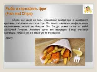 Рыба и картофель фри (Fish and Chips) Блюдо, состоящее из рыбы, обжаренной в