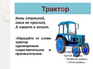 Трактор Конь стальной, овса не просит, А пашет и косит. -Образуйте от слова