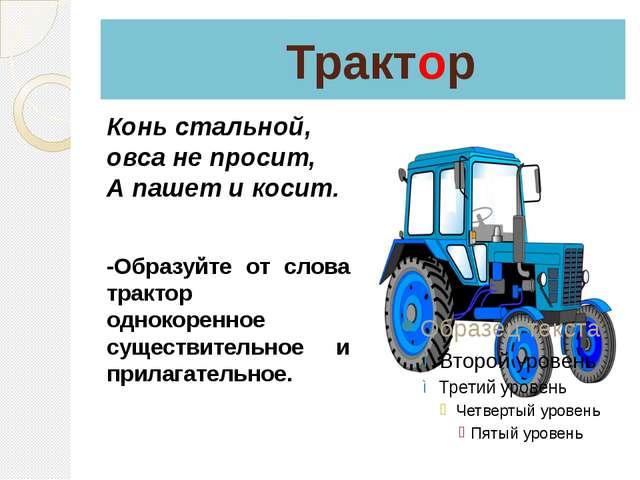 Трактор Конь стальной, овса не просит, А пашет и косит. -Образуйте от слова...