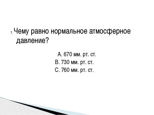 1. Чему равно нормальное атмосферное давление? A. 670 мм. рт. ст. B. 730 мм....