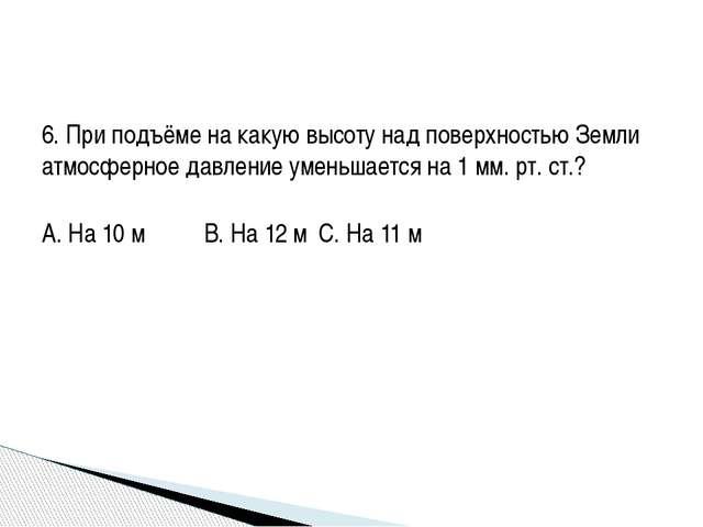 6. При подъёме на какую высоту над поверхностью Земли атмосферное давление ум...