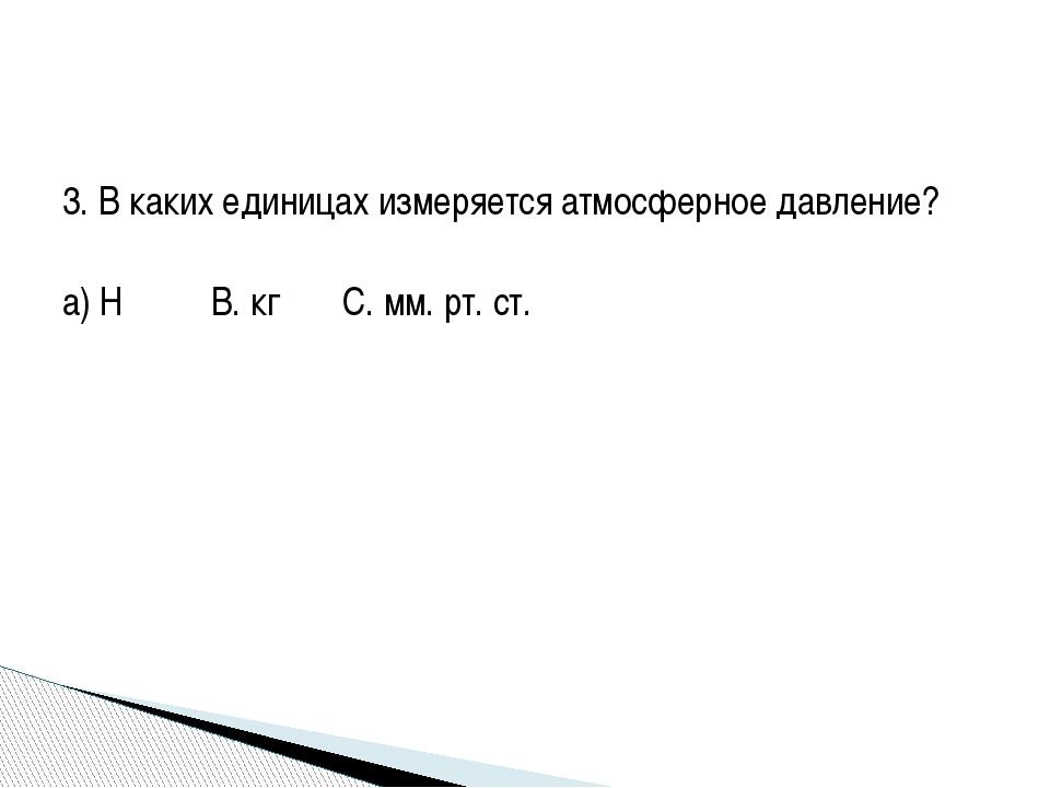 3. В каких единицах измеряется атмосферное давление? а) Н  B. кг C. мм. рт....