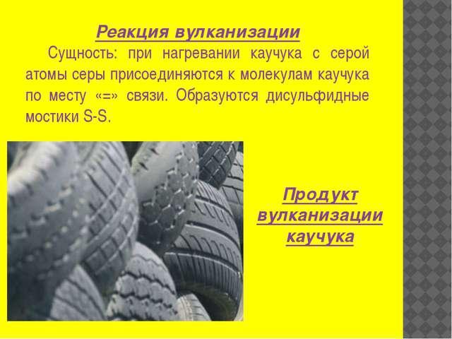 Реакция вулканизации Сущность: при нагревании каучука с серой атомы серы прис...