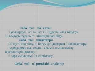Сабақтың мақсаты: Балалардың «сөз», «сөз құдіреті», «тіл табысу» ұғымдары ту