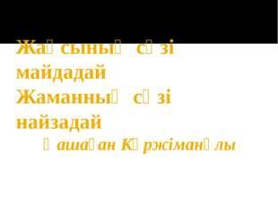 Жақсының сөзі майдадай Жаманның сөзі найзадай Қашаған Күржіманұлы