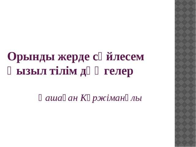 Орынды жерде сөйлесем Қызыл тілім дөңгелер  Қашаған Күржіманұлы