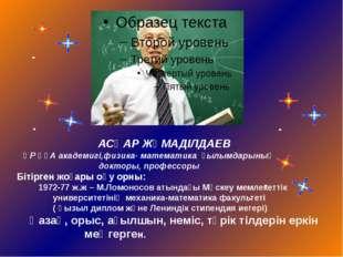 АСҚАР ЖҰМАДІЛДАЕВ , ҚР ҰҒА академигі,физика- математика ғылымдарының докторы