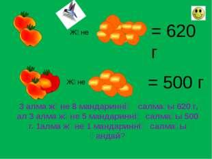 Және = 620 г Және = 500 г 3 алма және 8 мандариннің салмағы 620 г, ал 3 алма