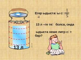 13 л Егер ыдыстағы сүттің -і 13 л –ге тең болса, онда ыдыста неше литр сүт б